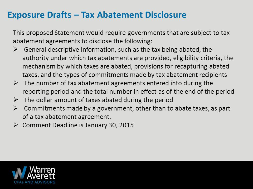 This proposed Statement would require governments that are subject to tax abatement agreements to disclose the following:  General descriptive information, such as the tax being abated, the authority under which tax abatements are provided, eligibility criteria, the mechanism by which taxes are abated, provisions for recapturing abated taxes, and the types of commitments made by tax abatement recipients  The number of tax abatement agreements entered into during the reporting period and the total number in effect as of the end of the period  The dollar amount of taxes abated during the period  Commitments made by a government, other than to abate taxes, as part of a tax abatement agreement.