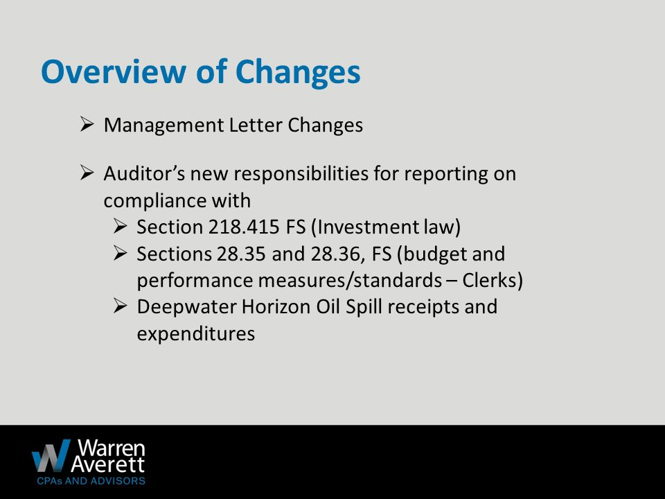  Management Letter Changes  Auditor's new responsibilities for reporting on compliance with  Section 218.415 FS (Investment law)  Sections 28.35 and 28.36, FS (budget and performance measures/standards – Clerks)  Deepwater Horizon Oil Spill receipts and expenditures Overview of Changes