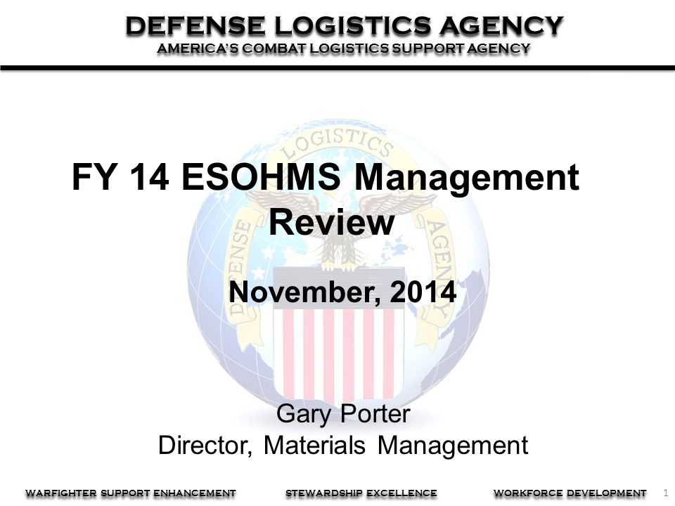 1 DEFENSE LOGISTICS AGENCY AMERICA'S COMBAT LOGISTICS SUPPORT AGENCY DEFENSE LOGISTICS AGENCY AMERICA'S COMBAT LOGISTICS SUPPORT AGENCY WARFIGHTER SUPPORT ENHANCEMENT STEWARDSHIP EXCELLENCE WORKFORCE DEVELOPMENT FY 14 ESOHMS Management Review November, 2014 Gary Porter Director, Materials Management