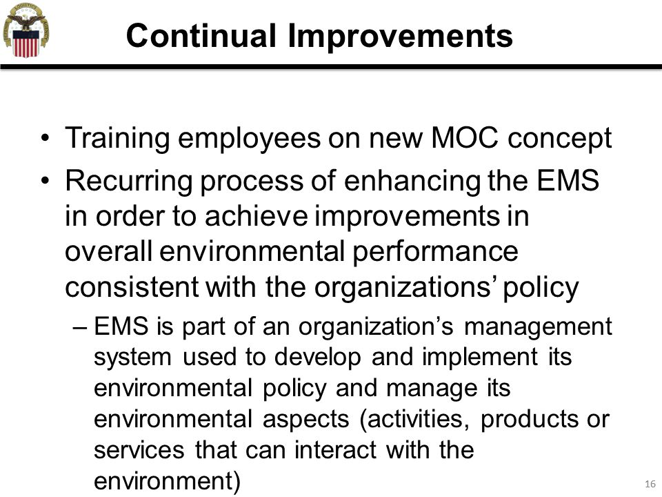 16 Training employees on new MOC concept Recurring process of enhancing the EMS in order to achieve improvements in overall environmental performance consistent with the organizations' policy –EMS is part of an organization's management system used to develop and implement its environmental policy and manage its environmental aspects (activities, products or services that can interact with the environment) Continual Improvements