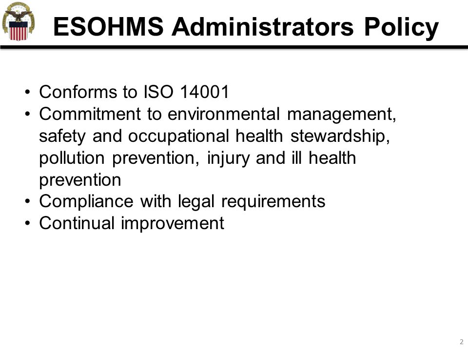 22 ESOHMS Administrators Policy Conforms to ISO 14001 Commitment to environmental management, safety and occupational health stewardship, pollution prevention, injury and ill health prevention Compliance with legal requirements Continual improvement