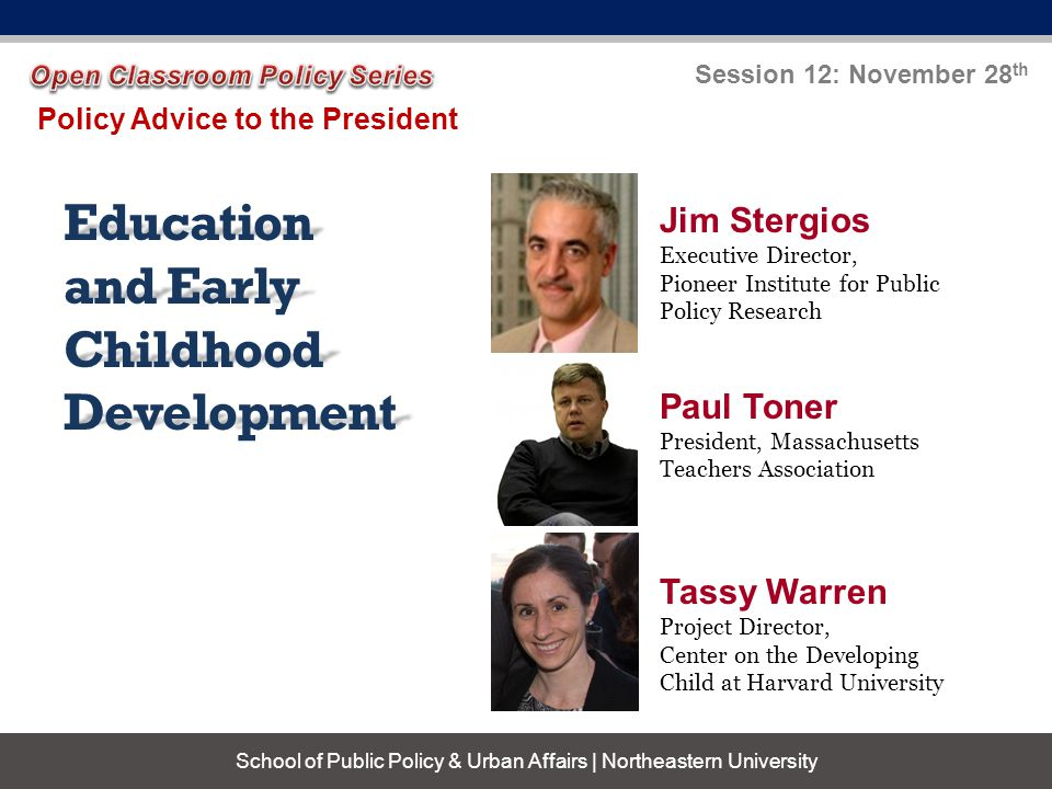 Education and Early Childhood Development Policy Advice to the President Session 12: November 28 th School of Public Policy & Urban Affairs | Northeastern University Jim Stergios Executive Director, Pioneer Institute for Public Policy Research Paul Toner President, Massachusetts Teachers Association Tassy Warren Project Director, Center on the Developing Child at Harvard University