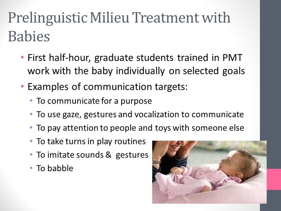 Prelinguistic Milieu Treatment with Babies First half-hour, graduate students trained in PMT work with the baby individually on selected goals Examples of communication targets: To communicate for a purpose To use gaze, gestures and vocalization to communicate To pay attention to people and toys with someone else To take turns in play routines To imitate sounds & gestures To babble