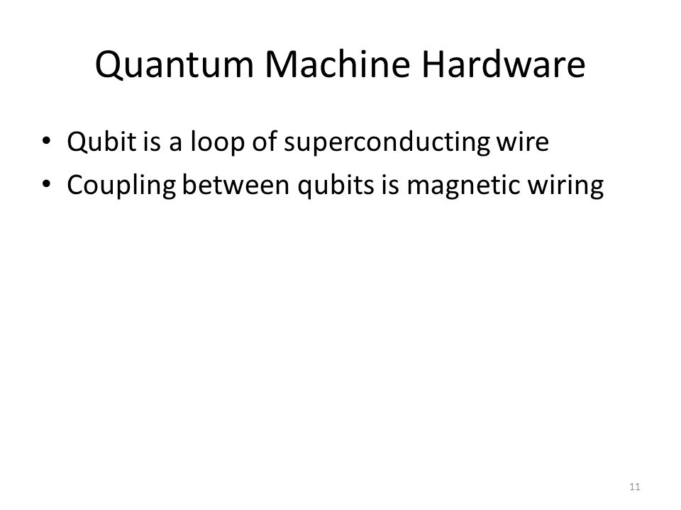 Quantum Machine Hardware Qubit is a loop of superconducting wire Coupling between qubits is magnetic wiring 11