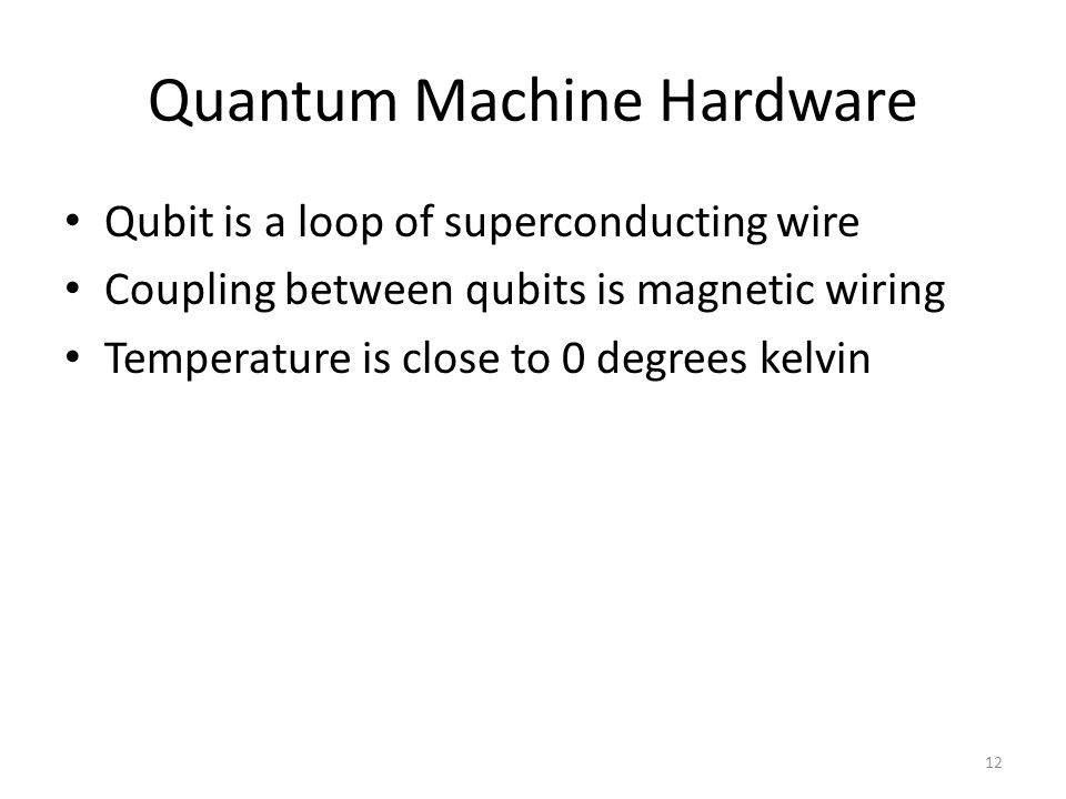 Quantum Machine Hardware Qubit is a loop of superconducting wire Coupling between qubits is magnetic wiring Temperature is close to 0 degrees kelvin 1