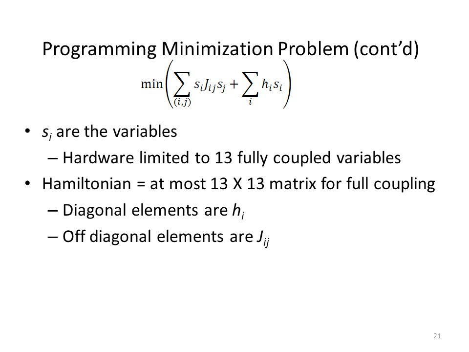 Programming Minimization Problem (cont'd) s i are the variables – Hardware limited to 13 fully coupled variables Hamiltonian = at most 13 X 13 matrix