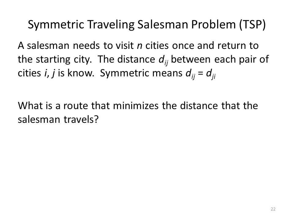 Symmetric Traveling Salesman Problem (TSP) A salesman needs to visit n cities once and return to the starting city. The distance d ij between each pai