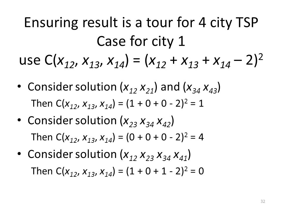 Ensuring result is a tour for 4 city TSP Case for city 1 use C(x 12, x 13, x 14 ) = (x 12 + x 13 + x 14 – 2) 2 Consider solution (x 12 x 21 ) and (x 3