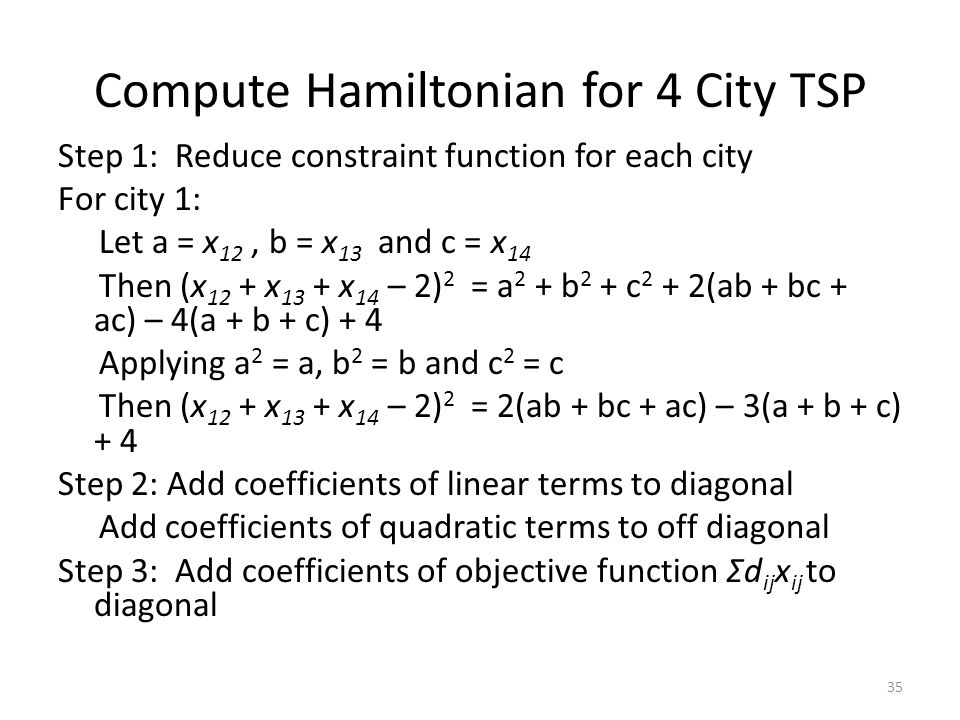 Compute Hamiltonian for 4 City TSP Step 1: Reduce constraint function for each city For city 1: Let a = x 12, b = x 13 and c = x 14 Then (x 12 + x 13