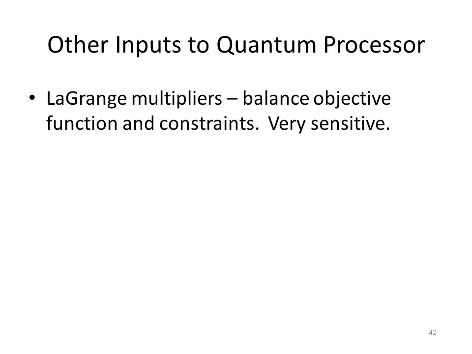 Other Inputs to Quantum Processor LaGrange multipliers – balance objective function and constraints. Very sensitive. 42