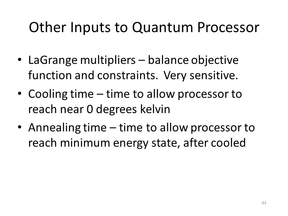 Other Inputs to Quantum Processor LaGrange multipliers – balance objective function and constraints. Very sensitive. Cooling time – time to allow proc
