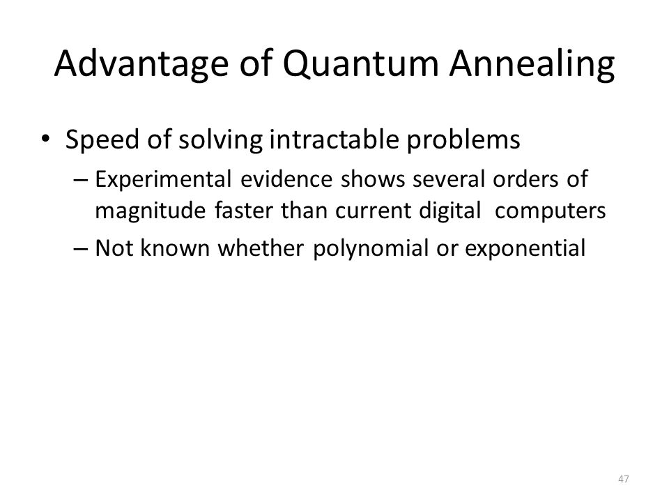 Advantage of Quantum Annealing Speed of solving intractable problems – Experimental evidence shows several orders of magnitude faster than current dig