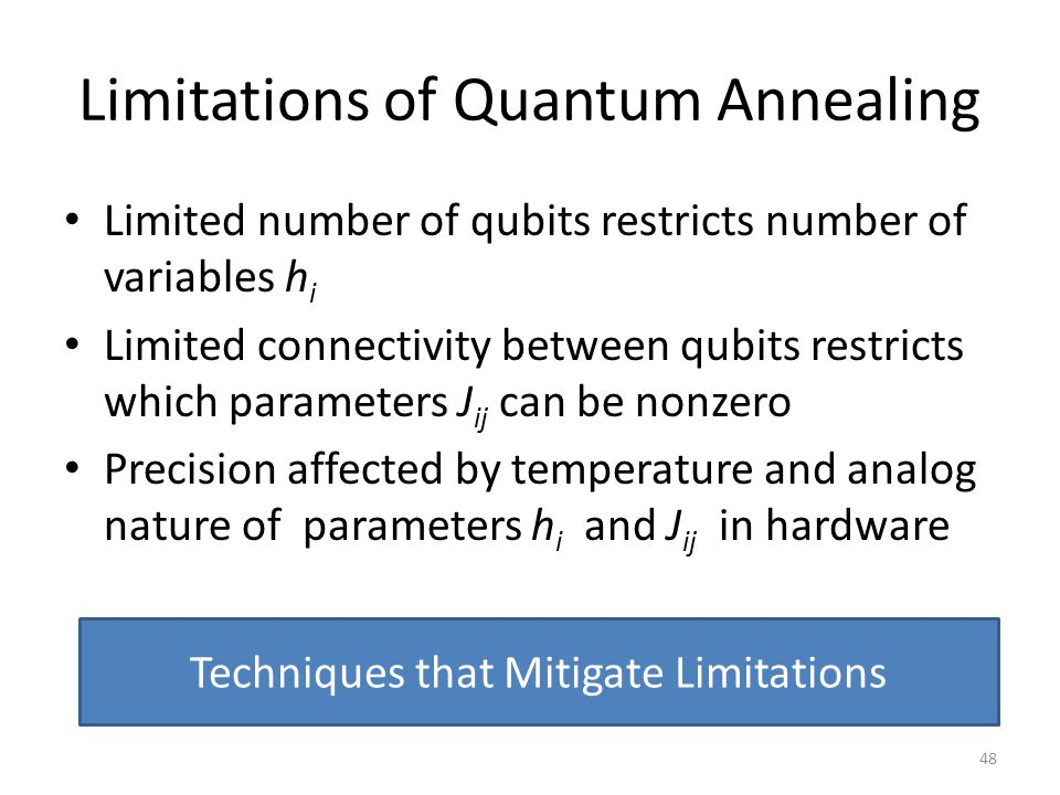 Limitations of Quantum Annealing Limited number of qubits restricts number of variables h i Limited connectivity between qubits restricts which parame