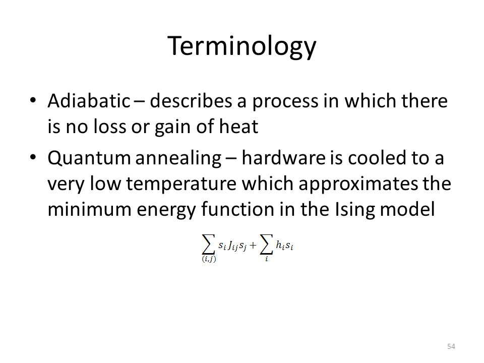 Terminology Adiabatic – describes a process in which there is no loss or gain of heat Quantum annealing – hardware is cooled to a very low temperature
