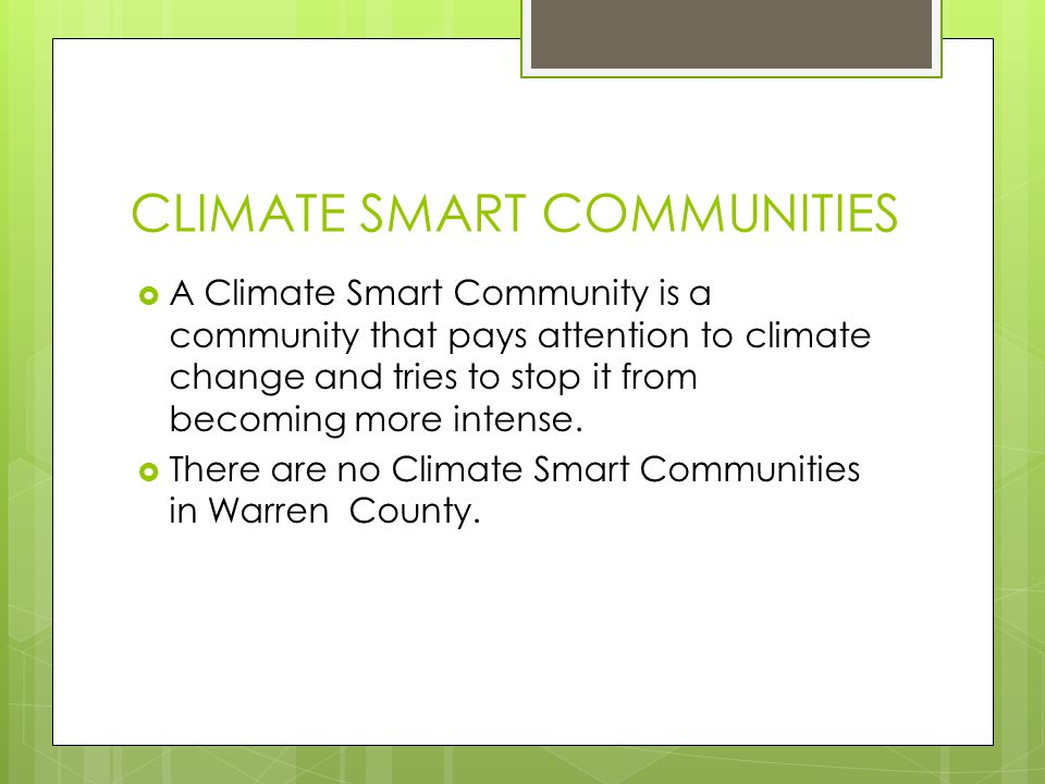 CLIMATE SMART COMMUNITIES  A Climate Smart Community is a community that pays attention to climate change and tries to stop it from becoming more intense.