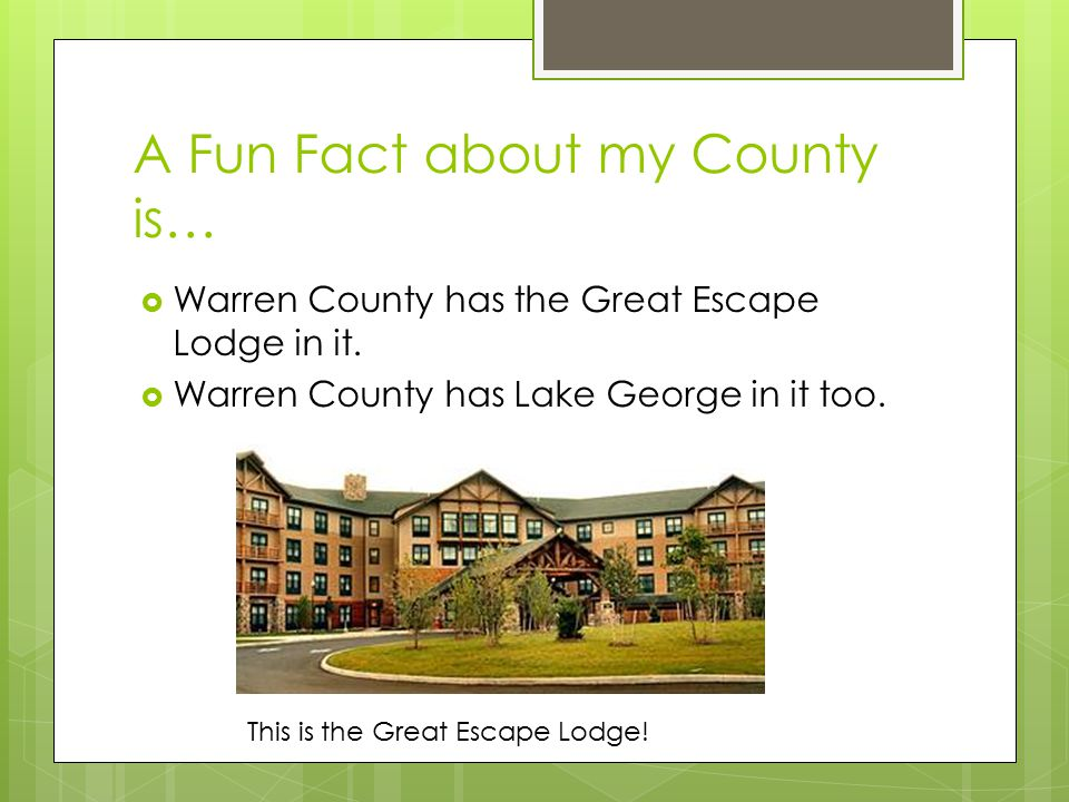 A Fun Fact about my County is…  Warren County has the Great Escape Lodge in it.