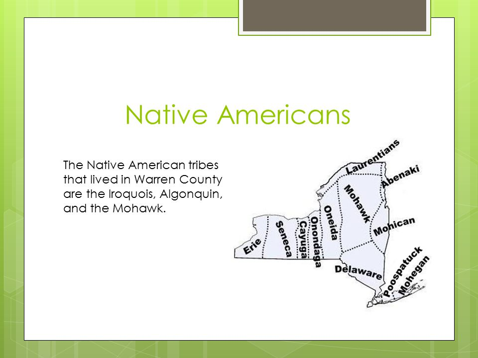 Native Americans The Native American tribes that lived in Warren County are the Iroquois, Algonquin, and the Mohawk.