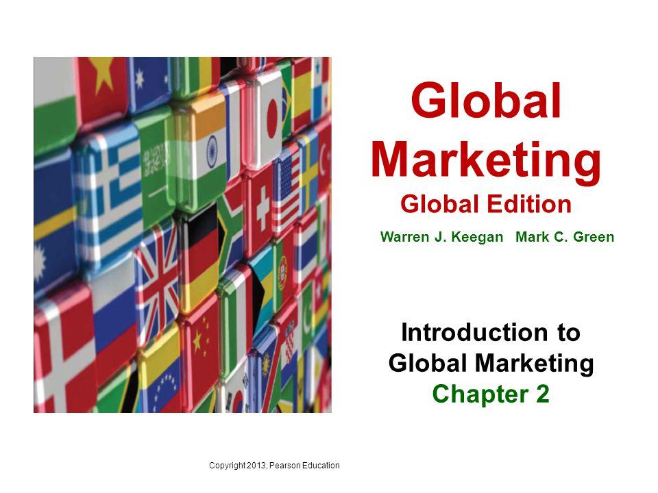 Copyright 2013, Pearson Education Global Marketing Global Edition Warren J. Keegan Mark C. Green Introduction to Global Marketing Chapter 2