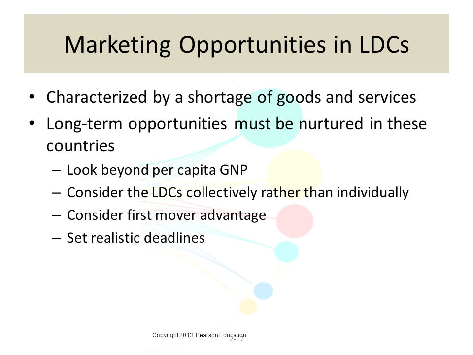 Copyright 2013, Pearson Education 2-17 Marketing Opportunities in LDCs Characterized by a shortage of goods and services Long-term opportunities must be nurtured in these countries – Look beyond per capita GNP – Consider the LDCs collectively rather than individually – Consider first mover advantage – Set realistic deadlines