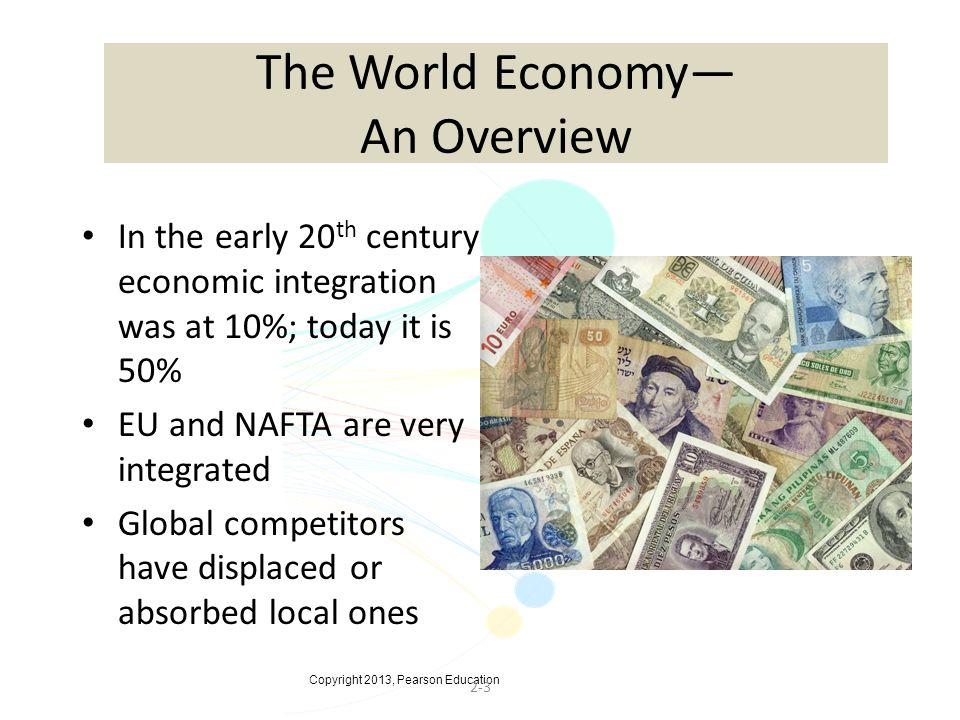 Copyright 2013, Pearson Education 2-3 The World Economy— An Overview In the early 20 th century economic integration was at 10%; today it is 50% EU and NAFTA are very integrated Global competitors have displaced or absorbed local ones