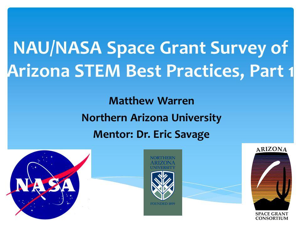 NAU/NASA Space Grant Survey of Arizona STEM Best Practices, Part 1 Matthew Warren Northern Arizona University Mentor: Dr.