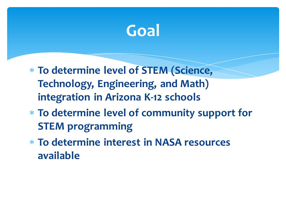  To determine level of STEM (Science, Technology, Engineering, and Math) integration in Arizona K-12 schools  To determine level of community suppor