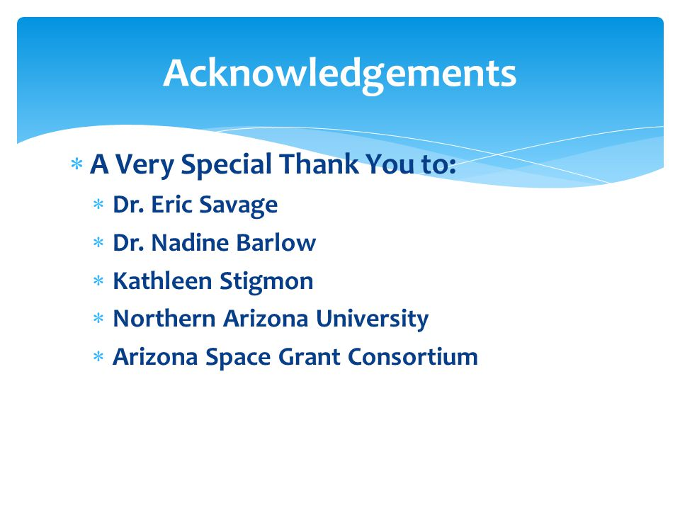  A Very Special Thank You to:  Dr. Eric Savage  Dr. Nadine Barlow  Kathleen Stigmon  Northern Arizona University  Arizona Space Grant Consortium
