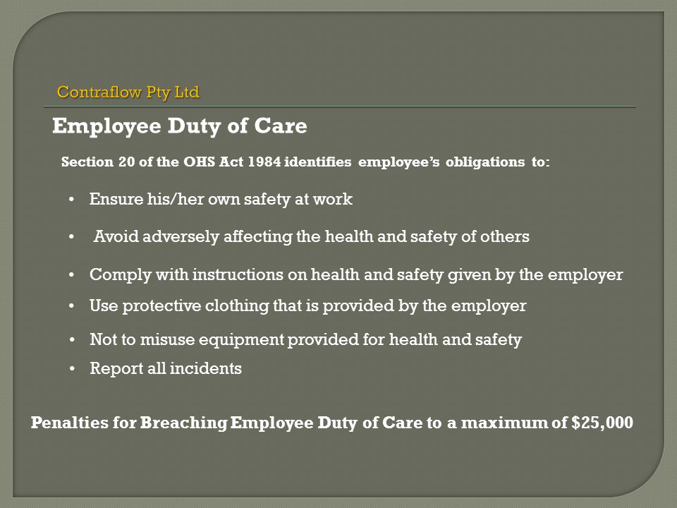 Section 20 of the OHS Act 1984 identifies employee's obligations to: Ensure his/her own safety at work Avoid adversely affecting the health and safety of others Comply with instructions on health and safety given by the employer Use protective clothing that is provided by the employer Not to misuse equipment provided for health and safety Report all incidents Penalties for Breaching Employee Duty of Care to a maximum of $25,000 Employee Duty of Care
