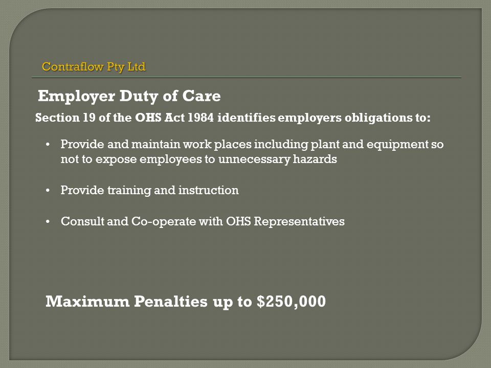Section 19 of the OHS Act 1984 identifies employers obligations to: Provide and maintain work places including plant and equipment so not to expose employees to unnecessary hazards Provide training and instruction Consult and Co-operate with OHS Representatives Maximum Penalties up to $250,000 Employer Duty of Care