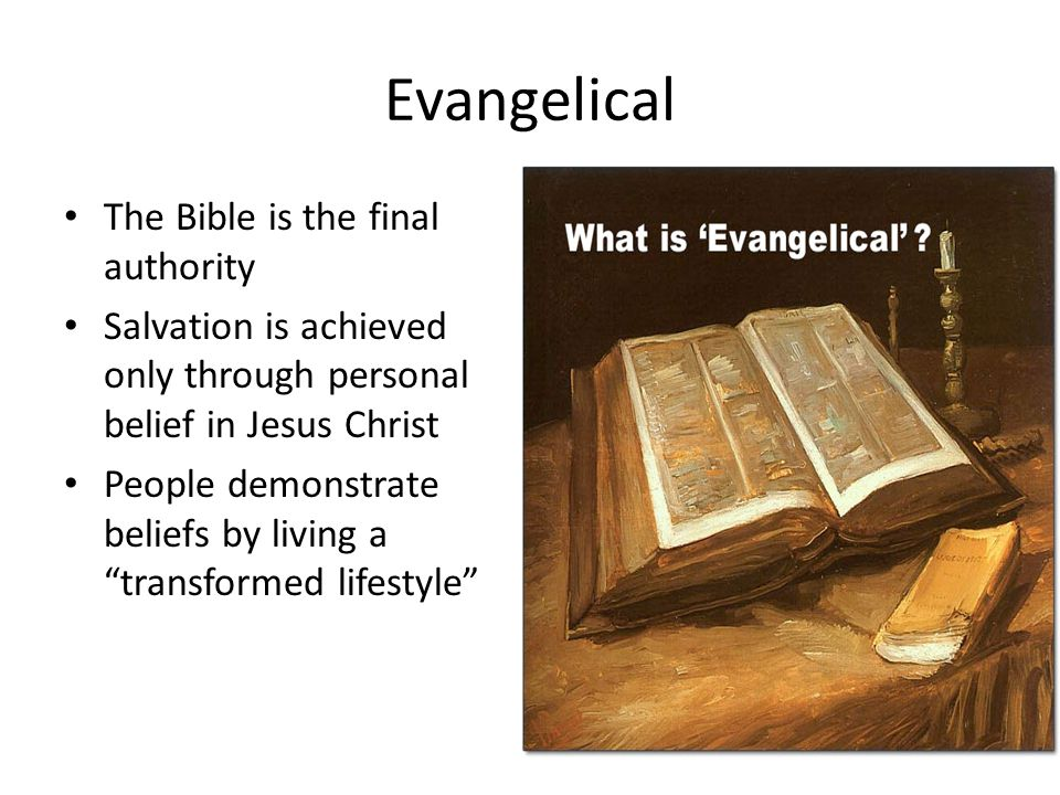 Evangelical The Bible is the final authority Salvation is achieved only through personal belief in Jesus Christ People demonstrate beliefs by living a transformed lifestyle
