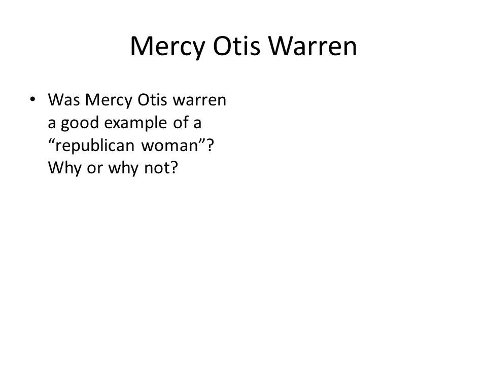 "Mercy Otis Warren Was Mercy Otis warren a good example of a ""republican woman""? Why or why not?"