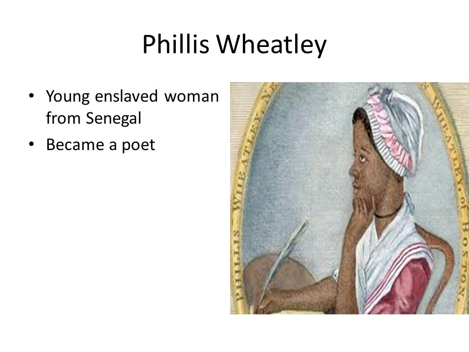 Phillis Wheatley Young enslaved woman from Senegal Became a poet