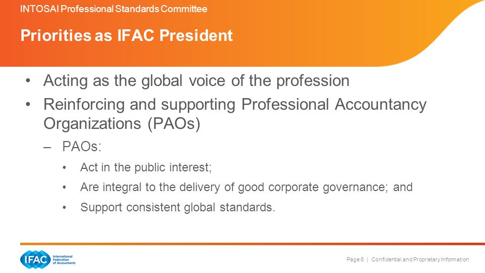 Page 6 | Confidential and Proprietary Information Acting as the global voice of the profession Reinforcing and supporting Professional Accountancy Organizations (PAOs) –PAOs: Act in the public interest; Are integral to the delivery of good corporate governance; and Support consistent global standards.