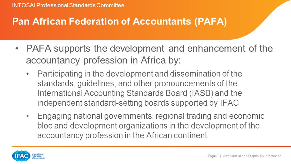 Page 9 | Confidential and Proprietary Information Pan African Federation of Accountants (PAFA) INTOSAI Professional Standards Committee PAFA supports the development and enhancement of the accountancy profession in Africa by: Participating in the development and dissemination of the standards, guidelines, and other pronouncements of the International Accounting Standards Board (IASB) and the independent standard-setting boards supported by IFAC Engaging national governments, regional trading and economic bloc and development organizations in the development of the accountancy profession in the African continent