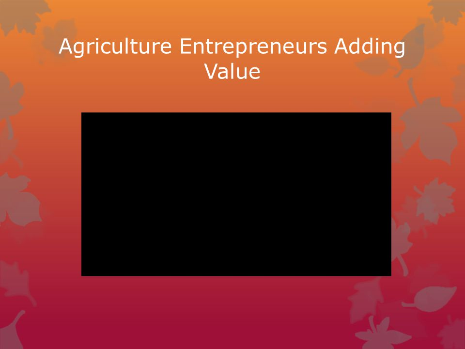 Agriculture Entrepreneurs Adding Value