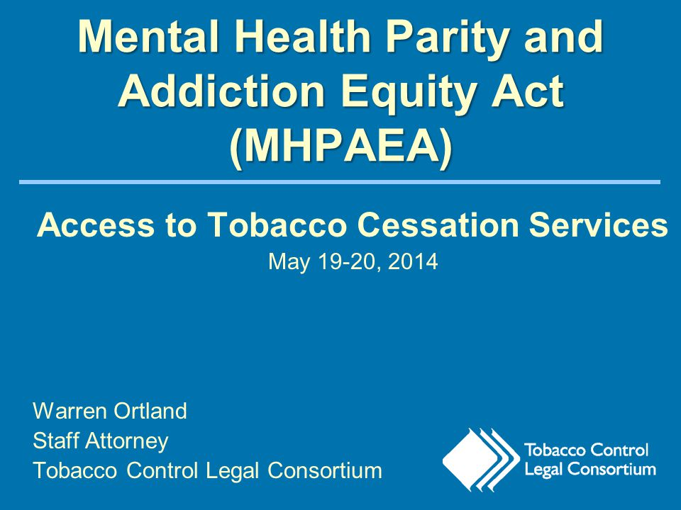 Mental Health Parity and Addiction Equity Act (MHPAEA) Access to Tobacco Cessation Services May 19-20, 2014 Warren Ortland Staff Attorney Tobacco Control Legal Consortium