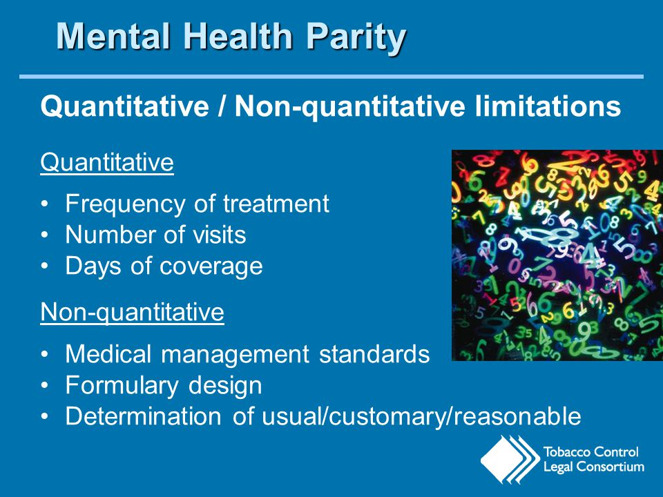 Mental Health Parity Quantitative / Non-quantitative limitations Quantitative Frequency of treatment Number of visits Days of coverage Non-quantitative Medical management standards Formulary design Determination of usual/customary/reasonable MH/SUD