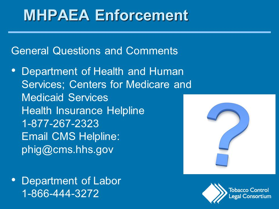 MHPAEA Enforcement General Questions and Comments Department of Health and Human Services; Centers for Medicare and Medicaid Services Health Insurance Helpline 1-877-267-2323 Email CMS Helpline: phig@cms.hhs.gov Department of Labor 1-866-444-3272