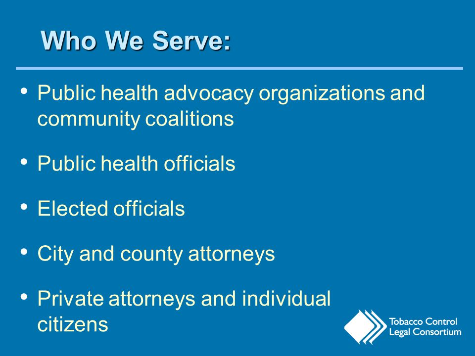 Who We Serve: Public health advocacy organizations and community coalitions Public health officials Elected officials City and county attorneys Private attorneys and individual citizens