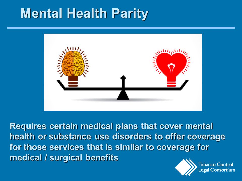 Mental Health Parity Requires certain medical plans that cover mental health or substance use disorders to offer coverage for those services that is similar to coverage for medical / surgical benefits