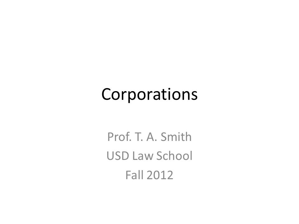 Corporations Prof. T. A. Smith USD Law School Fall 2012