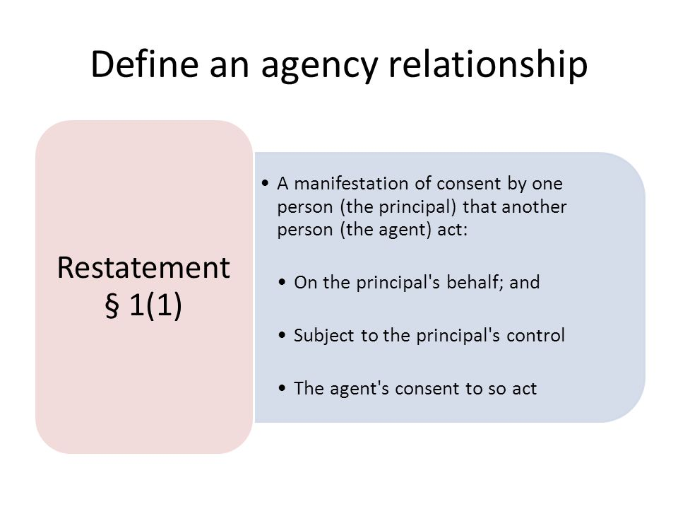 Define an agency relationship A manifestation of consent by one person (the principal) that another person (the agent) act: On the principal's behalf;