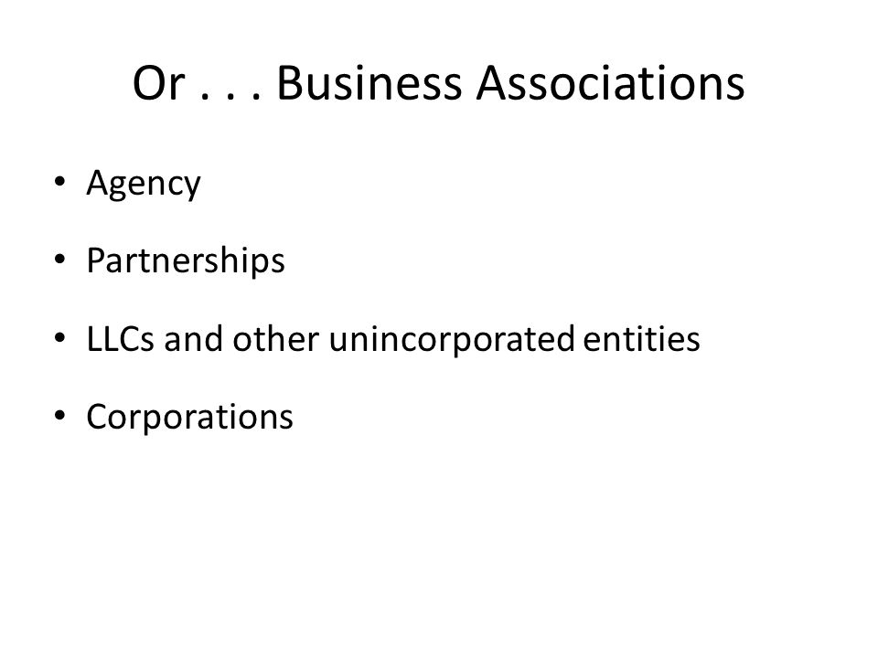 Or... Business Associations Agency Partnerships LLCs and other unincorporated entities Corporations