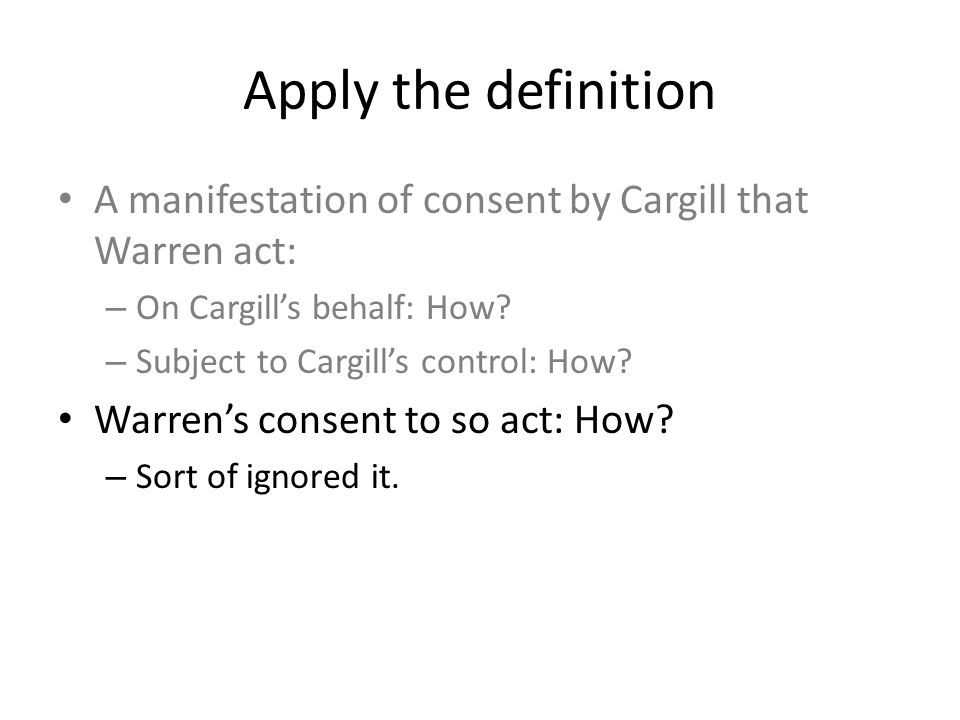 Apply the definition A manifestation of consent by Cargill that Warren act: – On Cargill's behalf: How? – Subject to Cargill's control: How? Warren's