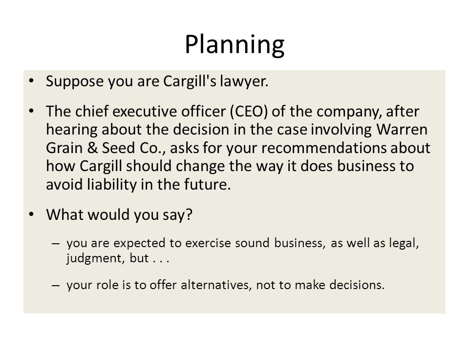 Planning Suppose you are Cargill's lawyer. The chief executive officer (CEO) of the company, after hearing about the decision in the case involving Wa