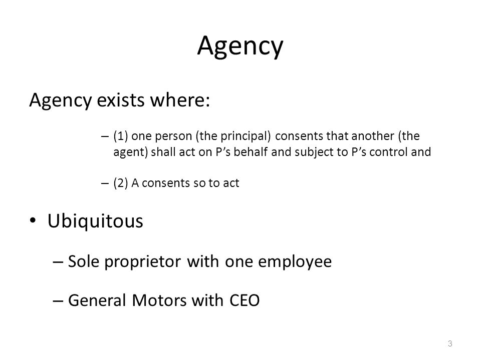 Agency Agency exists where: – (1) one person (the principal) consents that another (the agent) shall act on P's behalf and subject to P's control and