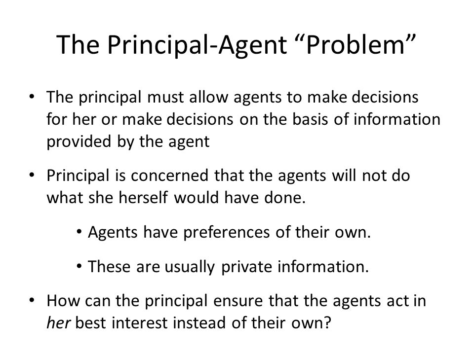 "The Principal-Agent ""Problem"" The principal must allow agents to make decisions for her or make decisions on the basis of information provided by the"