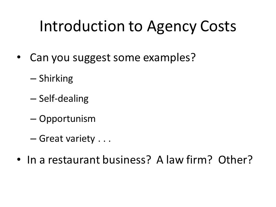 Introduction to Agency Costs Can you suggest some examples? – Shirking – Self-dealing – Opportunism – Great variety... In a restaurant business? A law