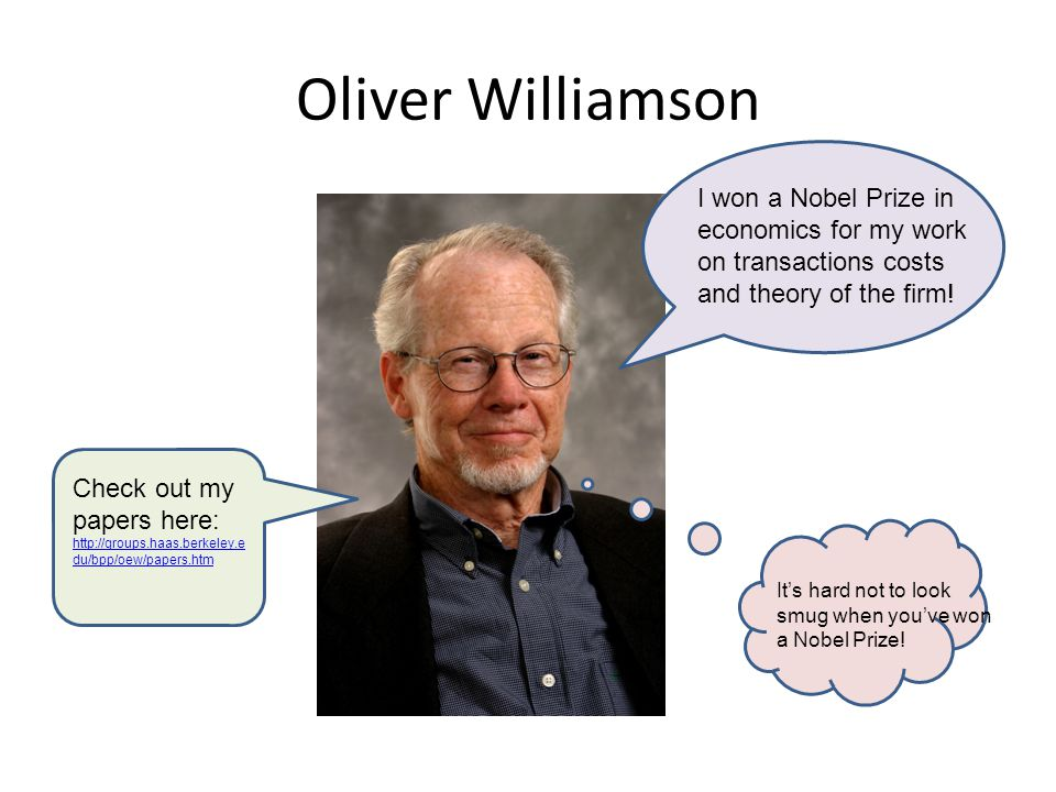 Oliver Williamson I won a Nobel Prize in economics for my work on transactions costs and theory of the firm! Check out my papers here: http://groups.h