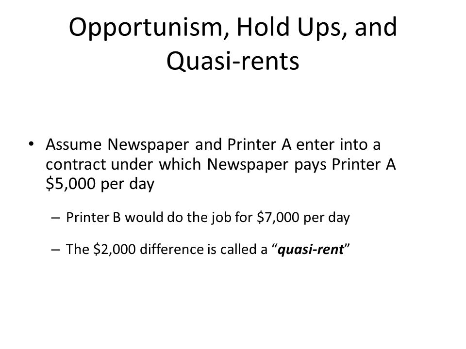 Opportunism, Hold Ups, and Quasi-rents Assume Newspaper and Printer A enter into a contract under which Newspaper pays Printer A $5,000 per day – Prin